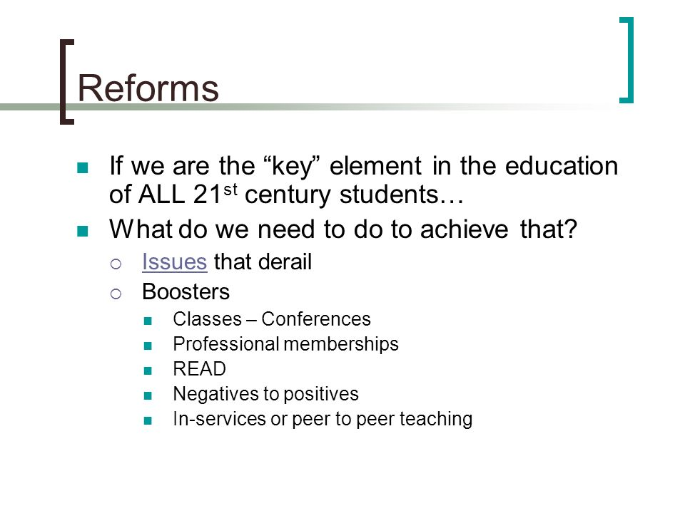 Reforms If we are the key element in the education of ALL 21 st century students… What do we need to do to achieve that.