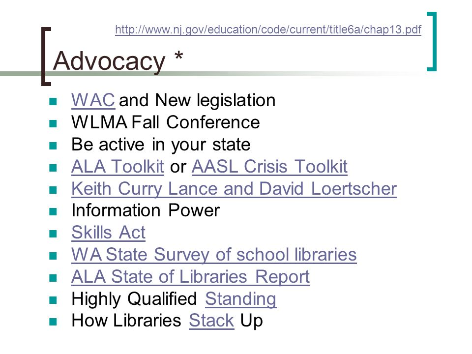 Advocacy * WAC and New legislation WAC WLMA Fall Conference Be active in your state ALA Toolkit or AASL Crisis Toolkit ALA ToolkitAASL Crisis Toolkit Keith Curry Lance and David Loertscher Information Power Skills Act WA State Survey of school libraries ALA State of Libraries Report Highly Qualified StandingStanding How Libraries Stack UpStack http://www.nj.gov/education/code/current/title6a/chap13.pdf