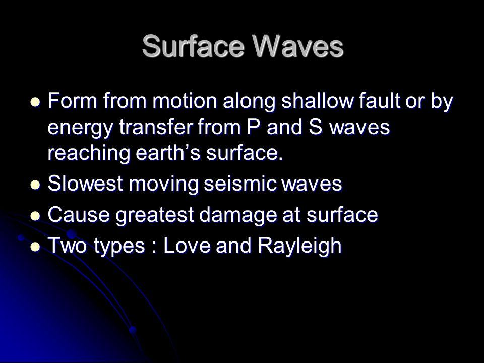 Surface Waves Form from motion along shallow fault or by energy transfer from P and S waves reaching earths surface. Form from motion along shallow fa