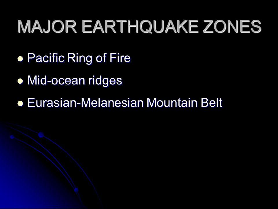 MAJOR EARTHQUAKE ZONES Pacific Ring of Fire Pacific Ring of Fire Mid-ocean ridges Mid-ocean ridges Eurasian-Melanesian Mountain Belt Eurasian-Melanesi