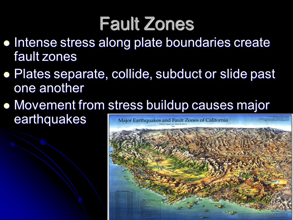 Fault Zones Intense stress along plate boundaries create fault zones Intense stress along plate boundaries create fault zones Plates separate, collide