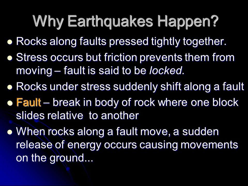 Why Earthquakes Happen? Rocks along faults pressed tightly together. Rocks along faults pressed tightly together. Stress occurs but friction prevents