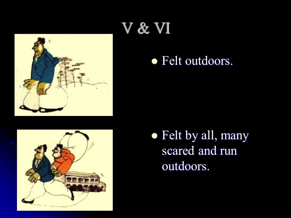 V & VI Felt outdoors. Felt outdoors. Felt by all, many scared and run outdoors. Felt by all, many scared and run outdoors.