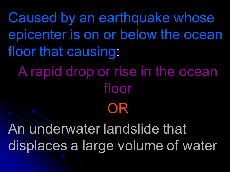 Caused by an earthquake whose epicenter is on or below the ocean floor that causing: A rapid drop or rise in the ocean floor OR An underwater landslid