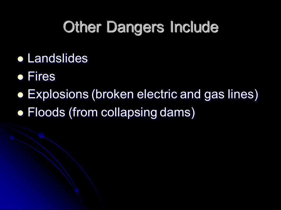 Other Dangers Include Landslides Landslides Fires Fires Explosions (broken electric and gas lines) Explosions (broken electric and gas lines) Floods (