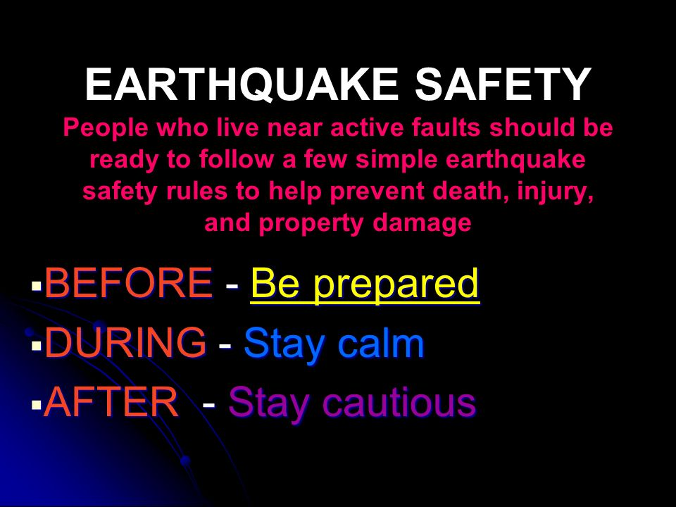 EARTHQUAKE SAFETY People who live near active faults should be ready to follow a few simple earthquake safety rules to help prevent death, injury, and
