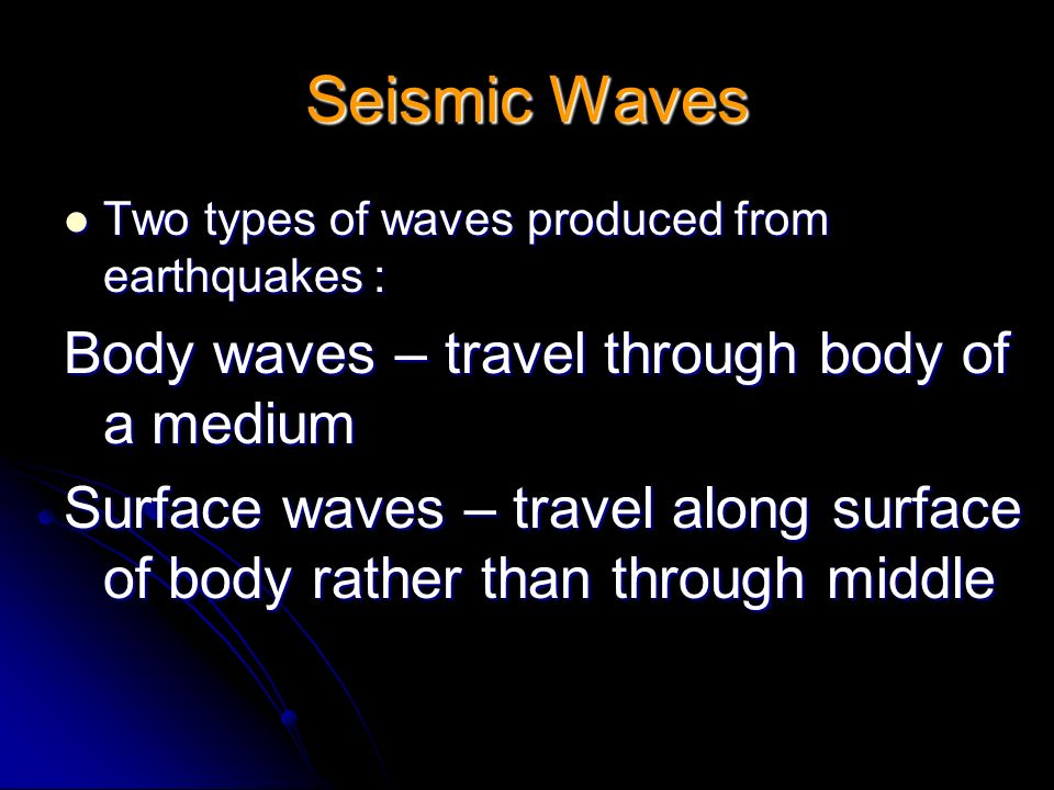 Seismic Waves Two types of waves produced from earthquakes : Two types of waves produced from earthquakes : Body waves – travel through body of a medi