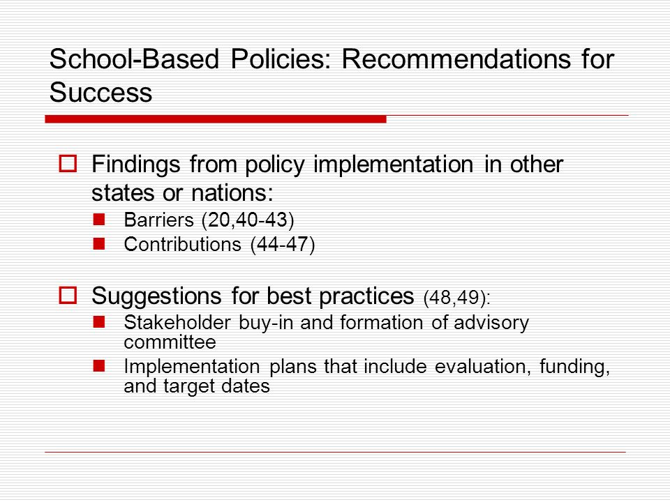School-Based Policies: Recommendations for Success Findings from policy implementation in other states or nations: Barriers (20,40-43) Contributions (