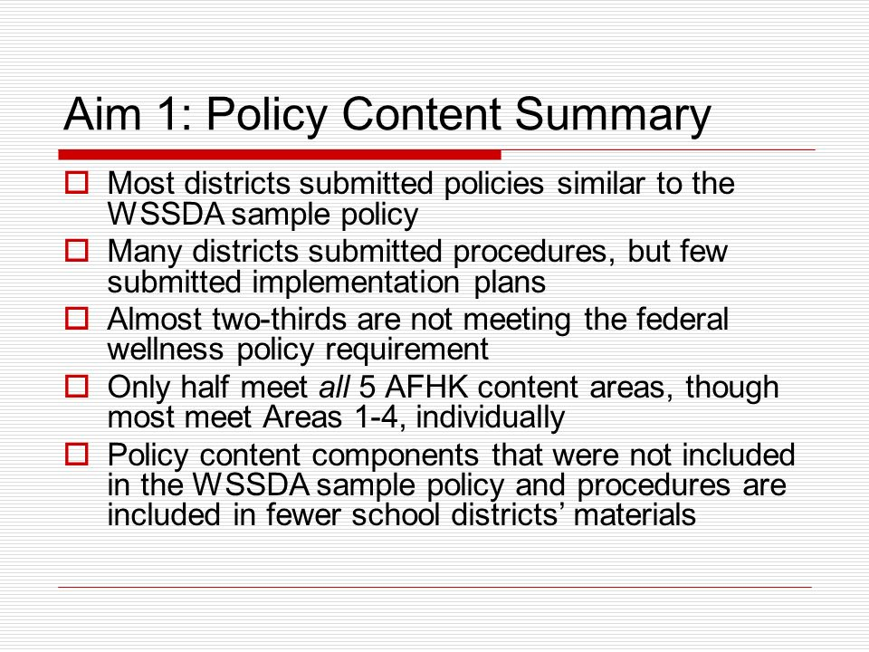 Aim 1: Policy Content Summary Most districts submitted policies similar to the WSSDA sample policy Many districts submitted procedures, but few submit