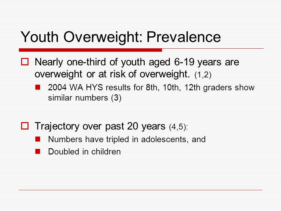 Youth Overweight: Prevalence Nearly one-third of youth aged 6-19 years are overweight or at risk of overweight. (1,2) 2004 WA HYS results for 8th, 10t