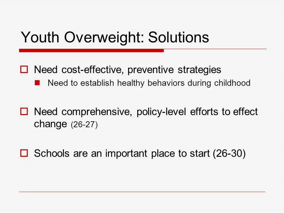 Youth Overweight: Solutions Need cost-effective, preventive strategies Need to establish healthy behaviors during childhood Need comprehensive, policy