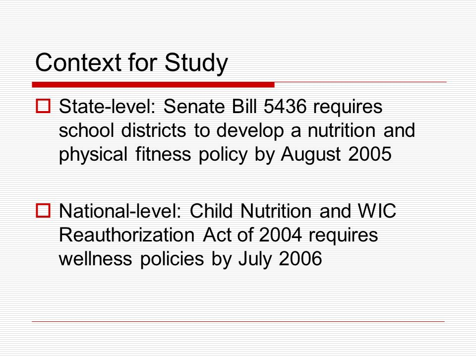 Context for Study State-level: Senate Bill 5436 requires school districts to develop a nutrition and physical fitness policy by August 2005 National-l