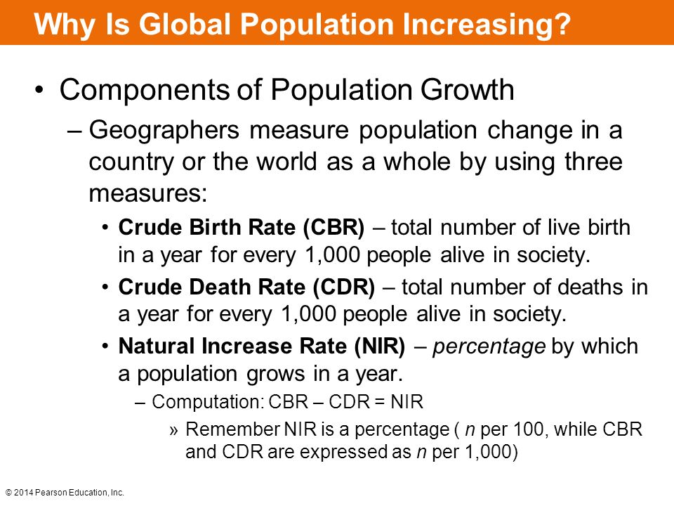Why Is Global Population Increasing? Components of Population Growth –Geographers measure population change in a country or the world as a whole by us