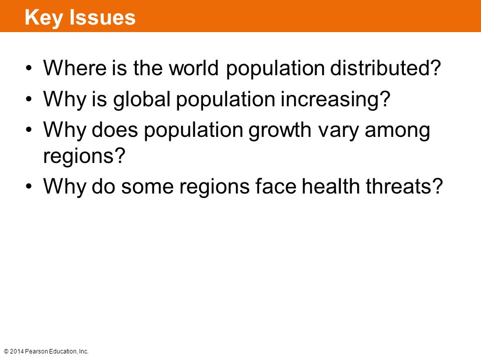 © 2014 Pearson Education, Inc. Key Issues Where is the world population distributed? Why is global population increasing? Why does population growth v