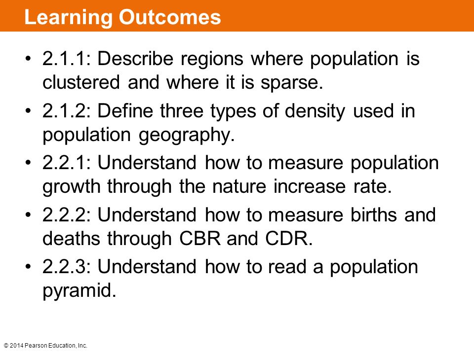 © 2014 Pearson Education, Inc. Learning Outcomes 2.1.1: Describe regions where population is clustered and where it is sparse. 2.1.2: Define three typ