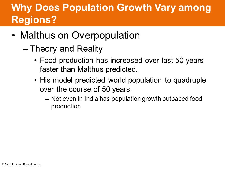 © 2014 Pearson Education, Inc. Why Does Population Growth Vary among Regions? Malthus on Overpopulation –Theory and Reality Food production has increa