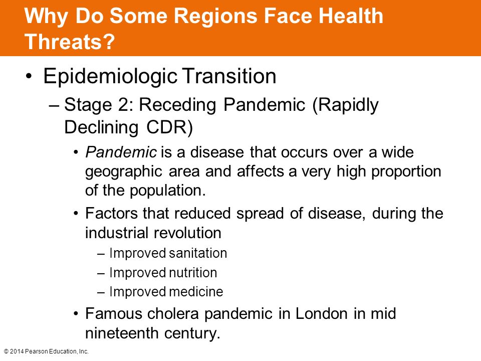 © 2014 Pearson Education, Inc. Why Do Some Regions Face Health Threats? Epidemiologic Transition –Stage 2: Receding Pandemic (Rapidly Declining CDR) P