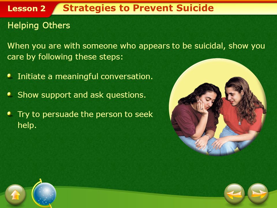 Lesson 2 Helping Others When you are with someone who appears to be suicidal, show you care by following these steps: Initiate a meaningful conversation.