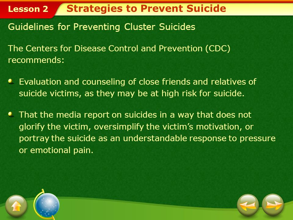 Lesson 2 Guidelines for Preventing Cluster Suicides The Centers for Disease Control and Prevention (CDC) recommends: Evaluation and counseling of close friends and relatives of suicide victims, as they may be at high risk for suicide.