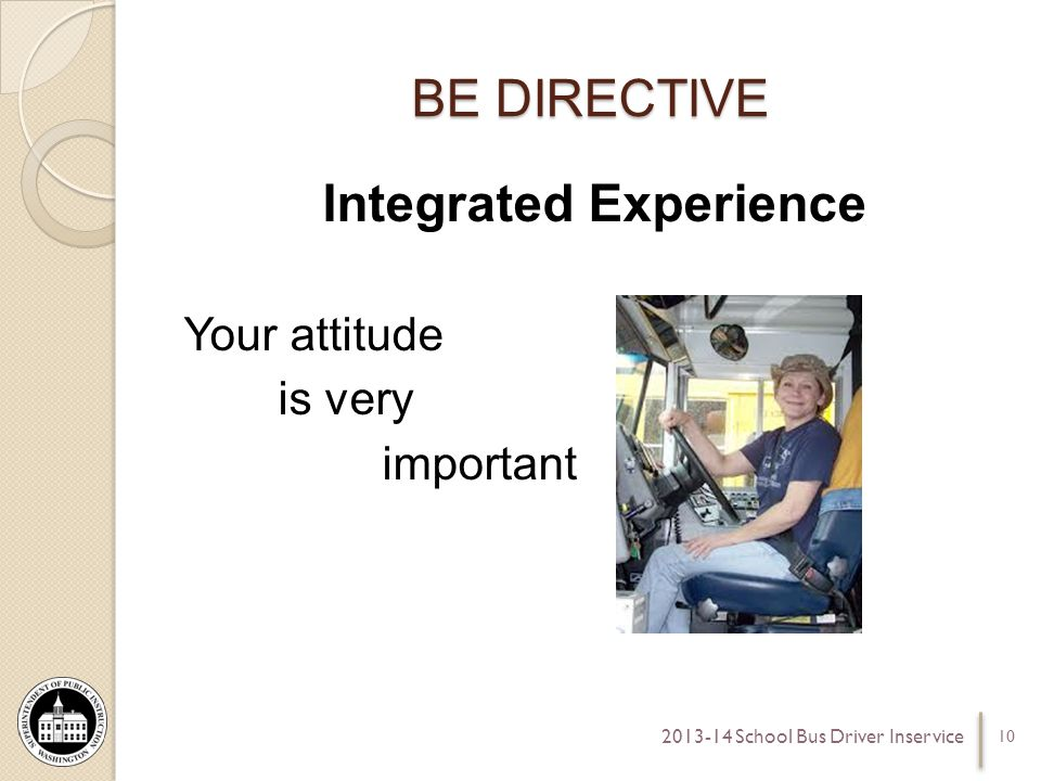 BE DIRECTIVE Integrated Experience Your attitude is very important 10 2013-14 School Bus Driver Inservice