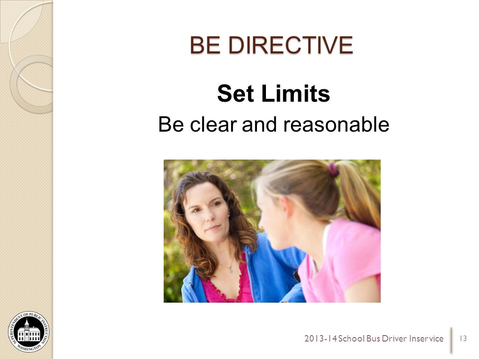 BE DIRECTIVE Set Limits Be clear and reasonable 13 2013-14 School Bus Driver Inservice