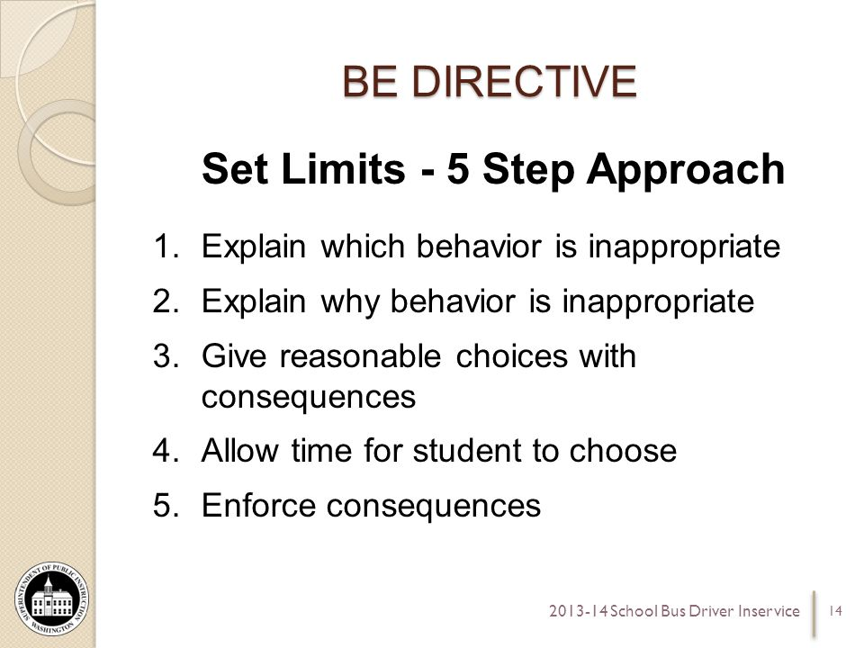 BE DIRECTIVE Set Limits - 5 Step Approach 1.Explain which behavior is inappropriate 2.Explain why behavior is inappropriate 3.Give reasonable choices with consequences 4.Allow time for student to choose 5.Enforce consequences 14 2013-14 School Bus Driver Inservice