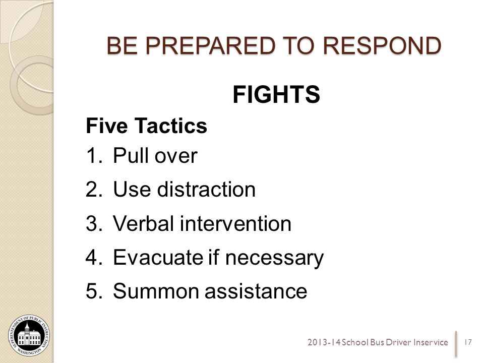 BE PREPARED TO RESPOND FIGHTS Five Tactics 1.Pull over 2.Use distraction 3.Verbal intervention 4.Evacuate if necessary 5.Summon assistance 17 2013-14 School Bus Driver Inservice