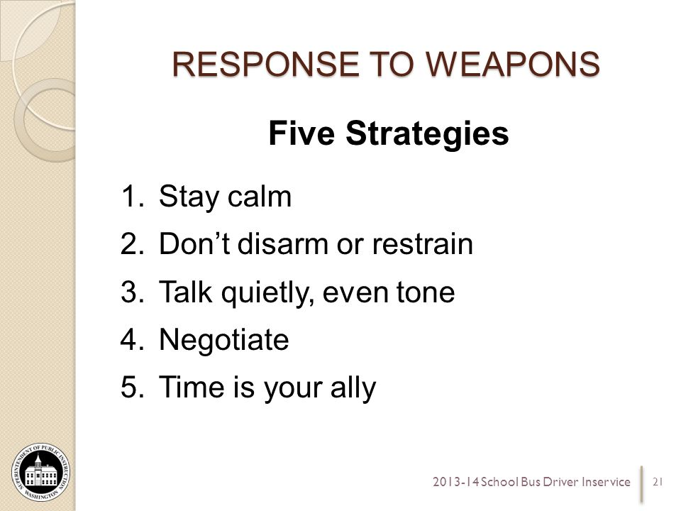 RESPONSE TO WEAPONS Five Strategies 1.Stay calm 2.Dont disarm or restrain 3.Talk quietly, even tone 4.Negotiate 5.Time is your ally 21 2013-14 School Bus Driver Inservice