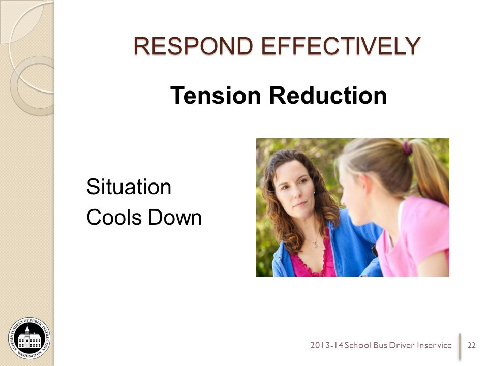 RESPOND EFFECTIVELY Tension Reduction Situation Cools Down 22 2013-14 School Bus Driver Inservice
