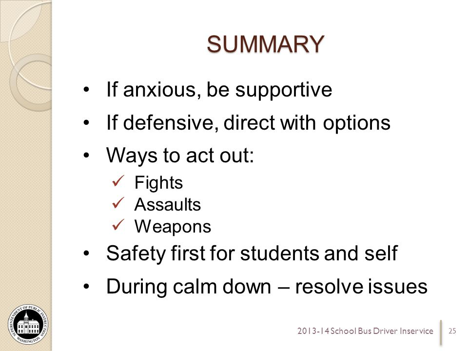 SUMMARY If anxious, be supportive If defensive, direct with options Ways to act out: Fights Assaults Weapons Safety first for students and self During calm down – resolve issues 25 2013-14 School Bus Driver Inservice
