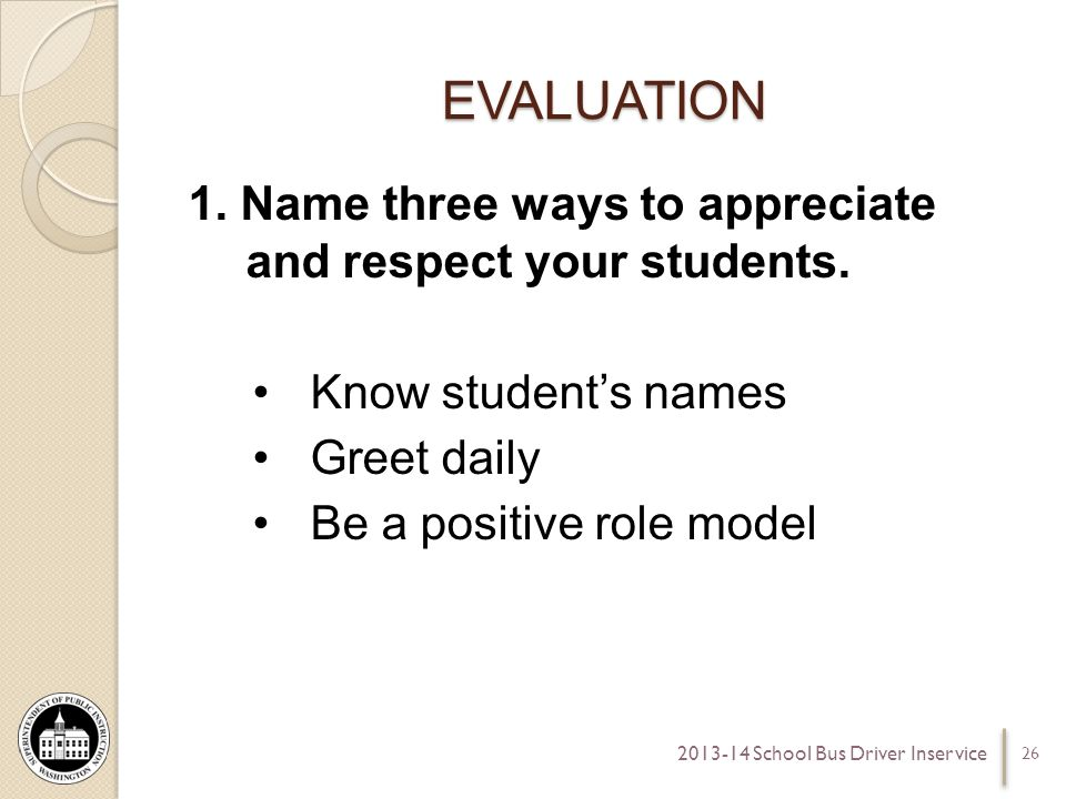 EVALUATION 1. Name three ways to appreciate and respect your students.