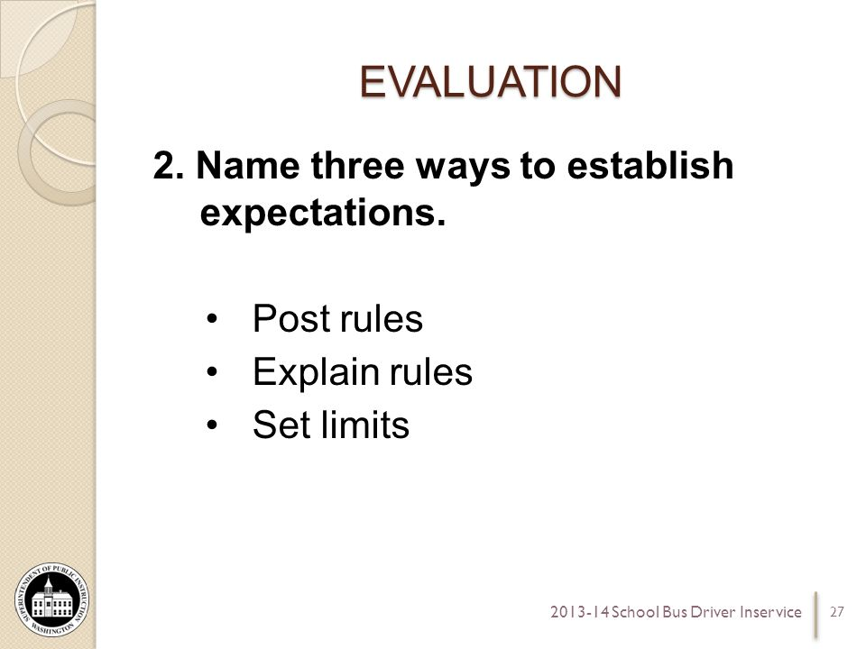 EVALUATION 2. Name three ways to establish expectations. Post rules Explain rules Set limits 27 2013-14 School Bus Driver Inservice