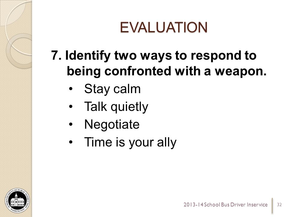 EVALUATION 7. Identify two ways to respond to being confronted with a weapon. Stay calm Talk quietly Negotiate Time is your ally 32 2013-14 School Bus