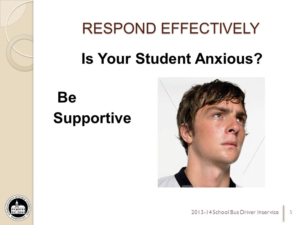 RESPOND EFFECTIVELY Is Your Student Anxious Be Supportive 5 2013-14 School Bus Driver Inservice