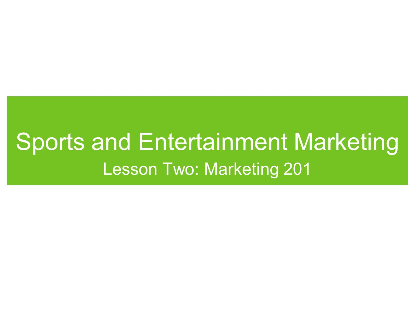 Sports and Entertainment Marketing Lesson Two: Marketing 201