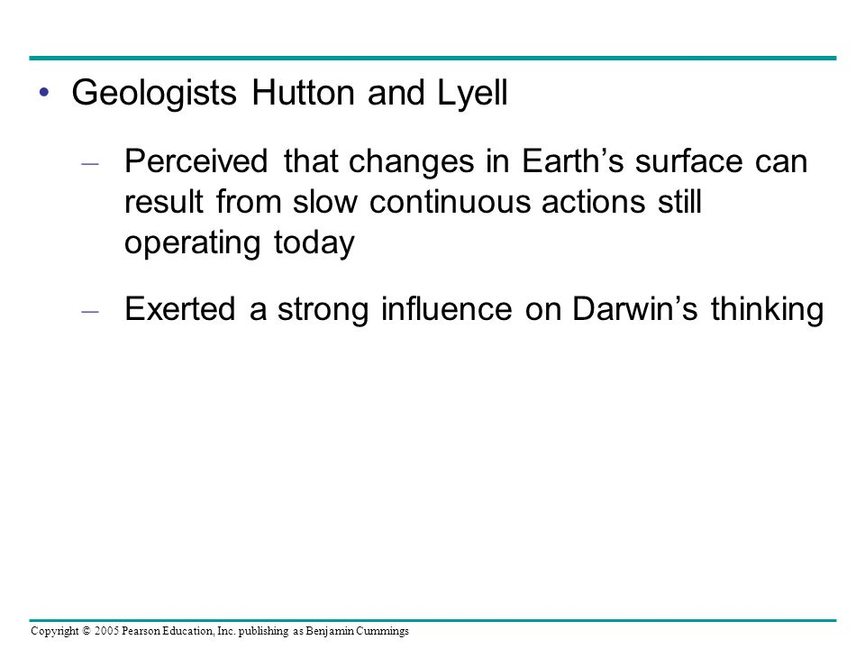 Copyright © 2005 Pearson Education, Inc. publishing as Benjamin Cummings Geologists Hutton and Lyell – Perceived that changes in Earths surface can re