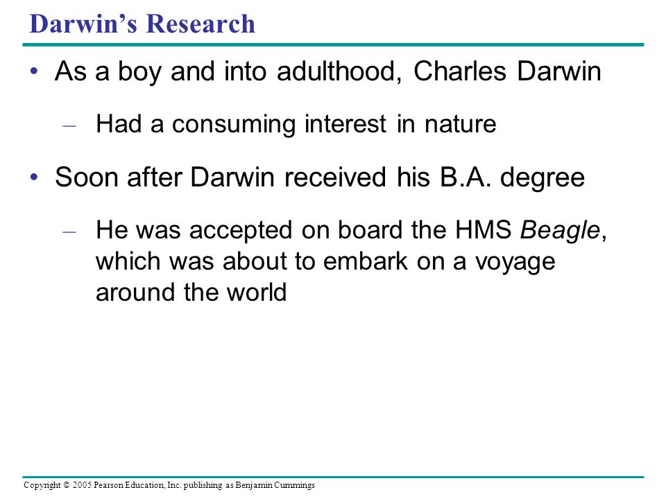 Copyright © 2005 Pearson Education, Inc. publishing as Benjamin Cummings Darwins Research As a boy and into adulthood, Charles Darwin – Had a consumin