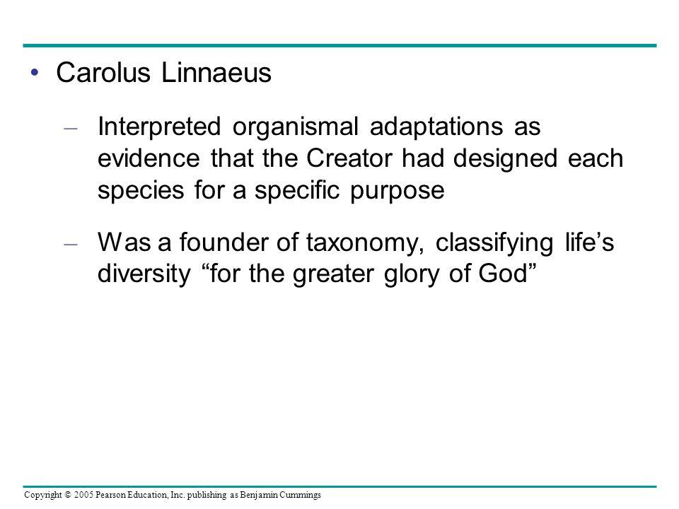 Copyright © 2005 Pearson Education, Inc. publishing as Benjamin Cummings Carolus Linnaeus – Interpreted organismal adaptations as evidence that the Cr