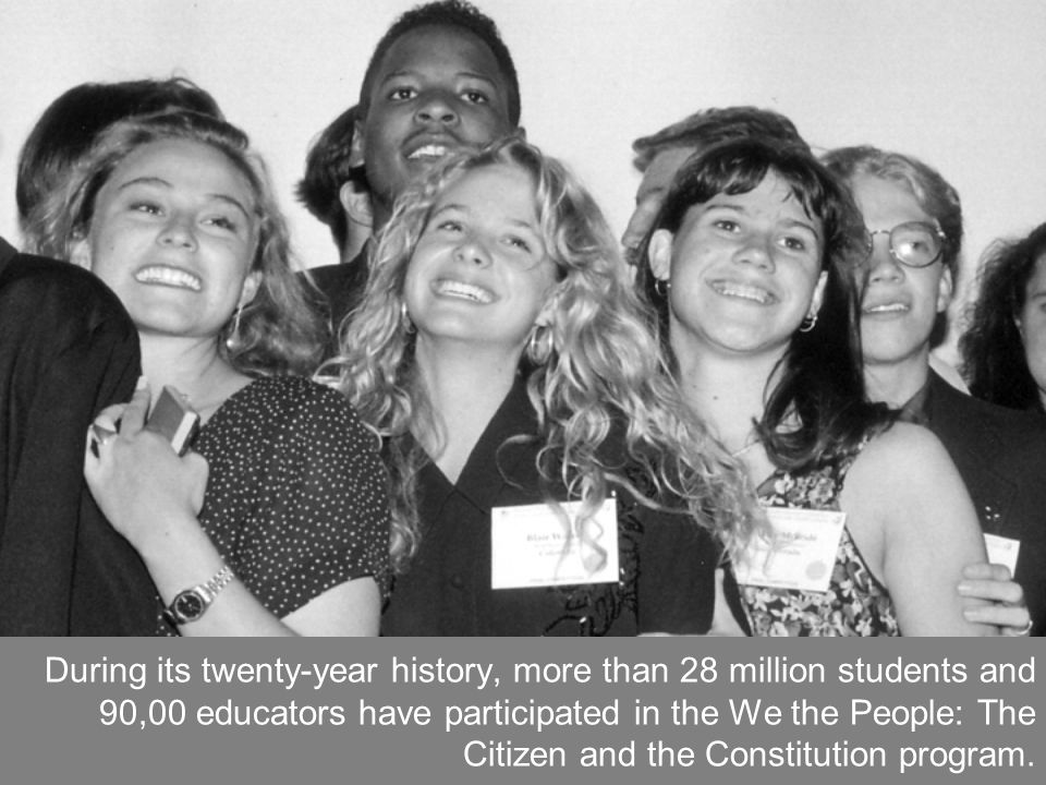 During its twenty-year history, more than 28 million students and 90,00 educators have participated in the We the People: The Citizen and the Constitution program.
