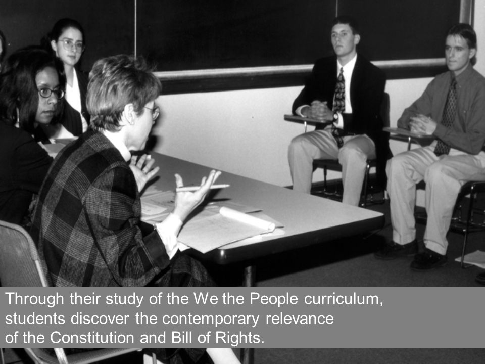Through their study of the We the People curriculum, students discover the contemporary relevance of the Constitution and Bill of Rights.