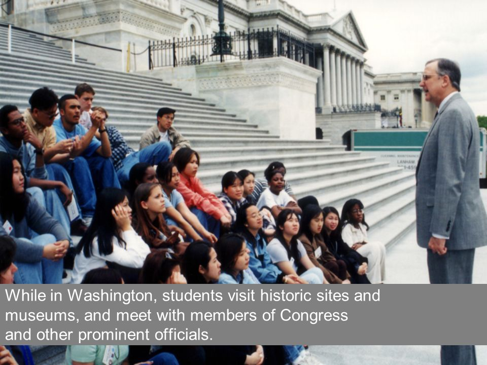 While in Washington, students visit historic sites and museums, and meet with members of Congress and other prominent officials.