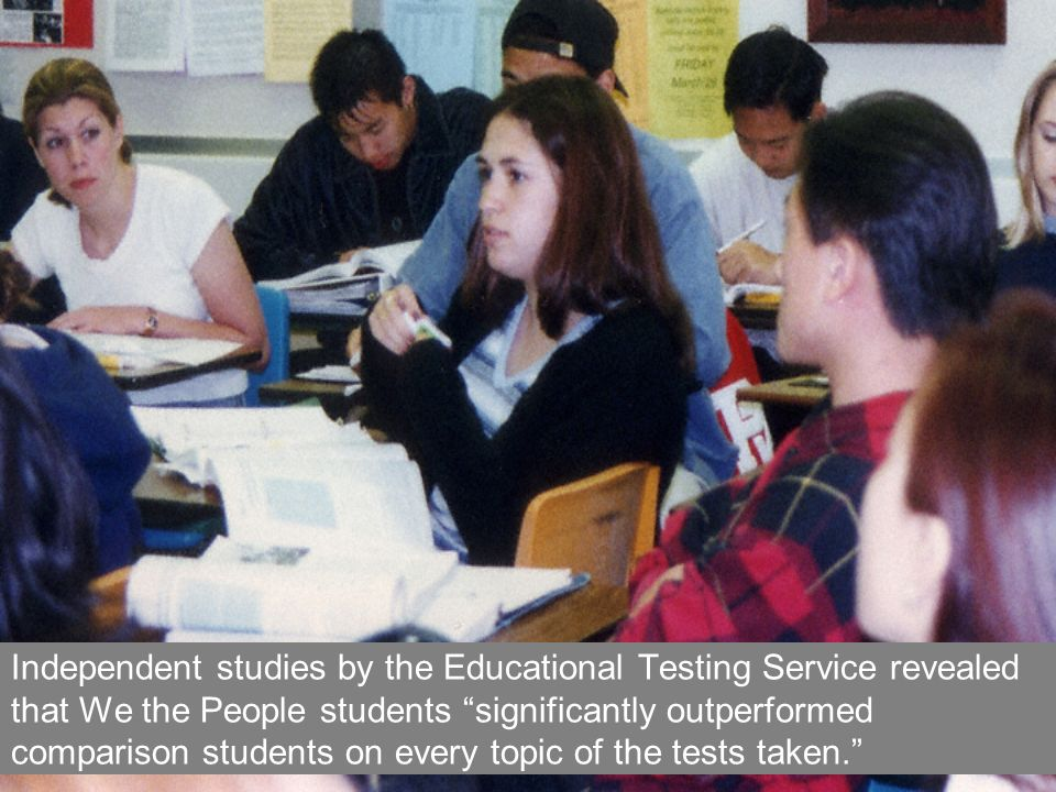 Independent studies by the Educational Testing Service revealed that We the People students significantly outperformed comparison students on every topic of the tests taken.