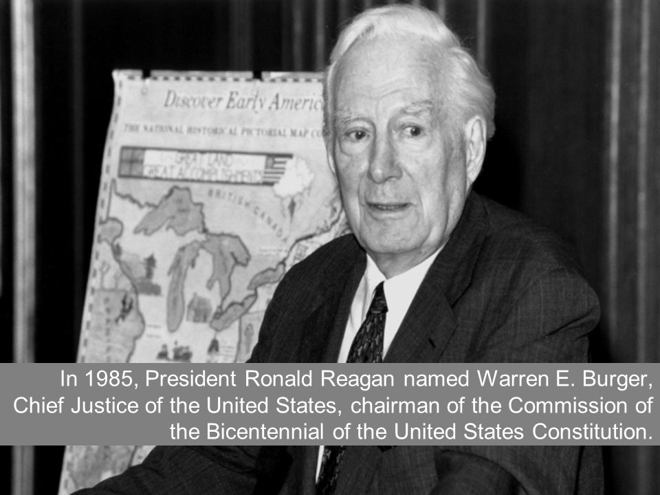 In 1985, President Ronald Reagan named Warren E. Burger, Chief Justice of the United States, chairman of the Commission of the Bicentennial of the Uni