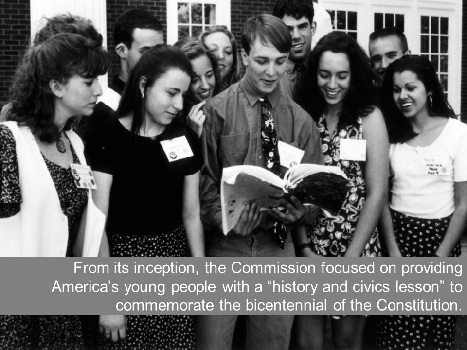 From its inception, the Commission focused on providing Americas young people with a history and civics lesson to commemorate the bicentennial of the Constitution.