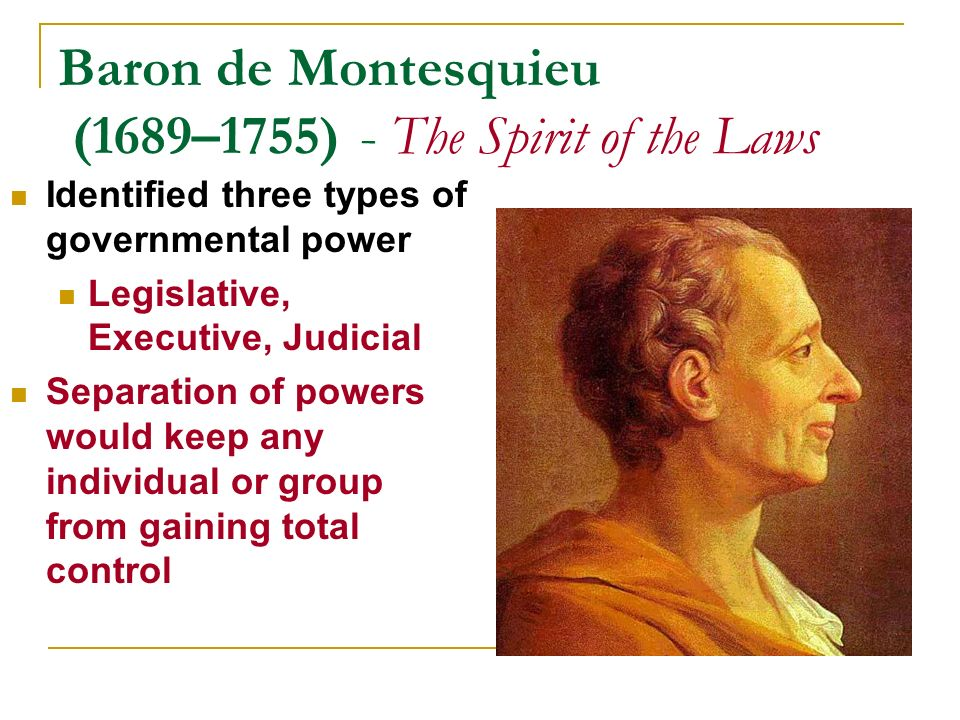 Baron de Montesquieu (1689–1755) - The Spirit of the Laws Identified three types of governmental power Legislative, Executive, Judicial Separation of