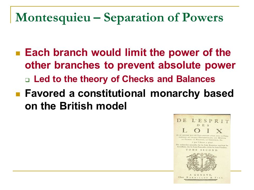 Montesquieu – Separation of Powers Each branch would limit the power of the other branches to prevent absolute power Led to the theory of Checks and B