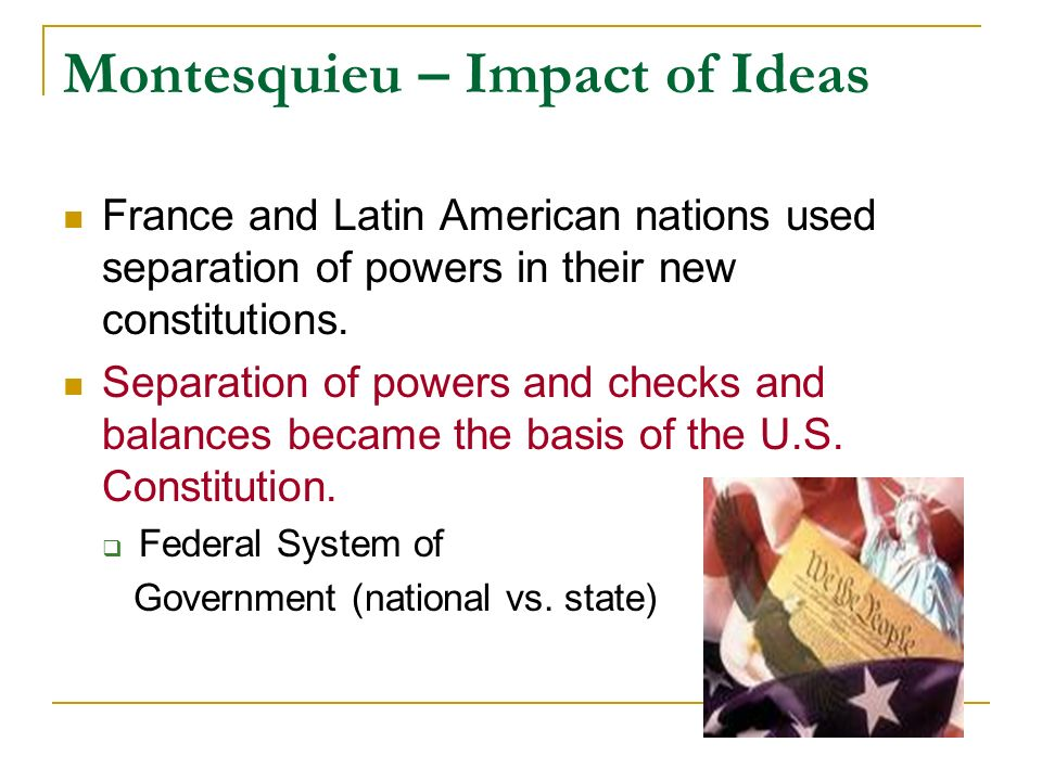 Montesquieu – Impact of Ideas France and Latin American nations used separation of powers in their new constitutions. Separation of powers and checks