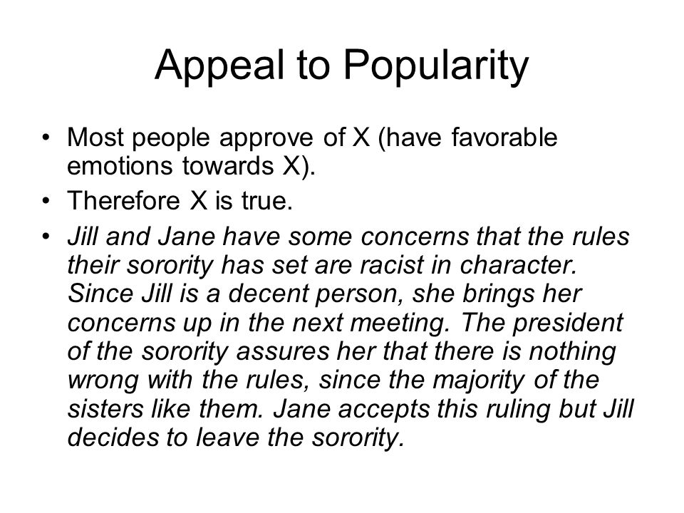 Appeal to Popularity Most people approve of X (have favorable emotions towards X). Therefore X is true. Jill and Jane have some concerns that the rule