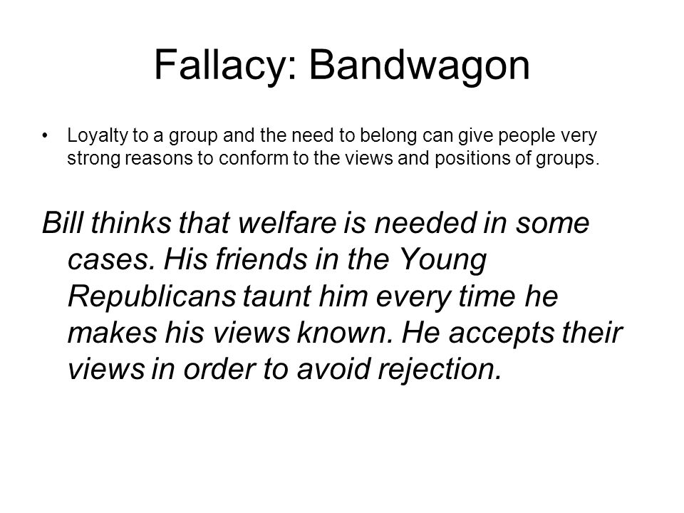 Fallacy: Bandwagon Loyalty to a group and the need to belong can give people very strong reasons to conform to the views and positions of groups. Bill