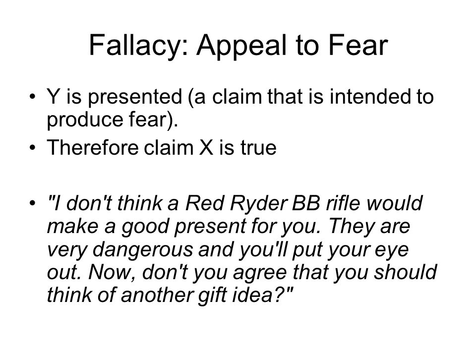 Fallacy: Appeal to Fear Y is presented (a claim that is intended to produce fear). Therefore claim X is true
